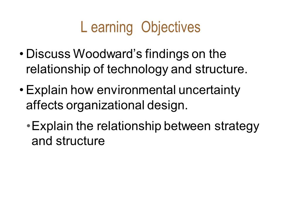 L earning Objectives Discuss Woodward's findings on the relationship of technology and structure.