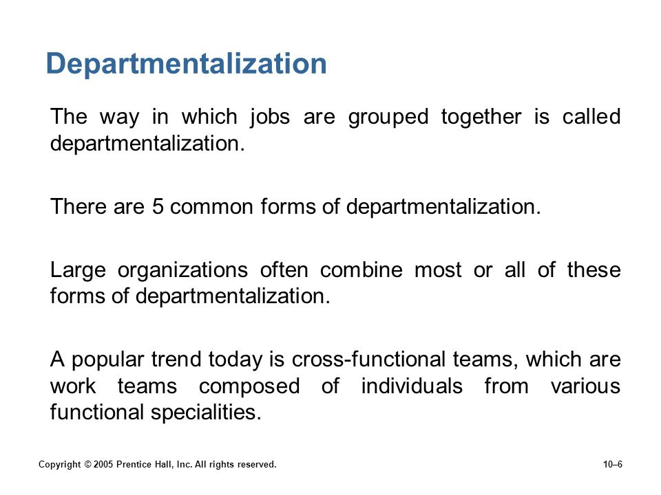 Departmentalization The way in which jobs are grouped together is called departmentalization. There are 5 common forms of departmentalization.