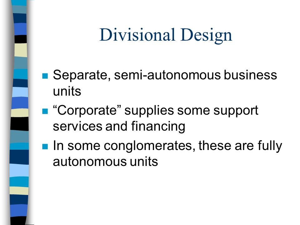 Divisional Design Separate, semi-autonomous business units