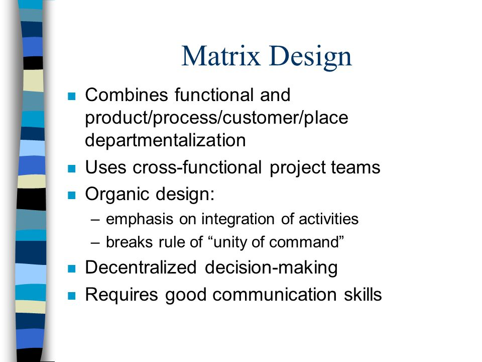 Matrix Design Combines functional and product/process/customer/place departmentalization. Uses cross-functional project teams.