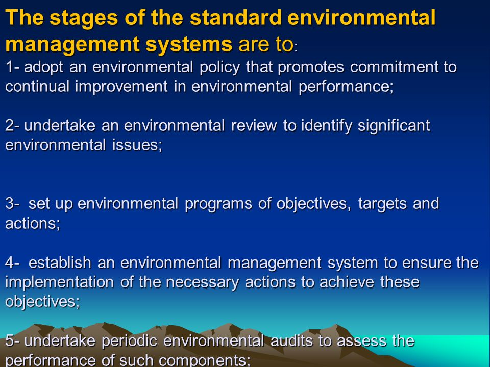 The stages of the standard environmental management systems are to: 1- adopt an environmental policy that promotes commitment to continual improvement in environmental performance; 2- undertake an environmental review to identify significant environmental issues; 3- set up environmental programs of objectives, targets and actions; 4- establish an environmental management system to ensure the implementation of the necessary actions to achieve these objectives; 5- undertake periodic environmental audits to assess the performance of such components;
