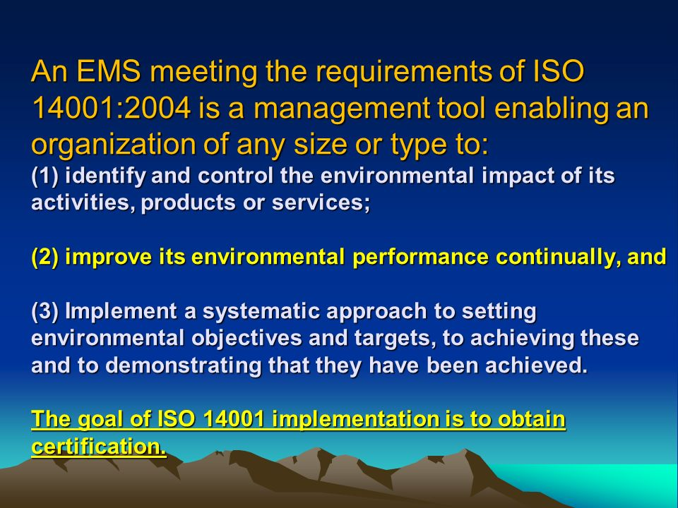 An EMS meeting the requirements of ISO 14001:2004 is a management tool enabling an organization of any size or type to: (1) identify and control the environmental impact of its activities, products or services; (2) improve its environmental performance continually, and (3) Implement a systematic approach to setting environmental objectives and targets, to achieving these and to demonstrating that they have been achieved.