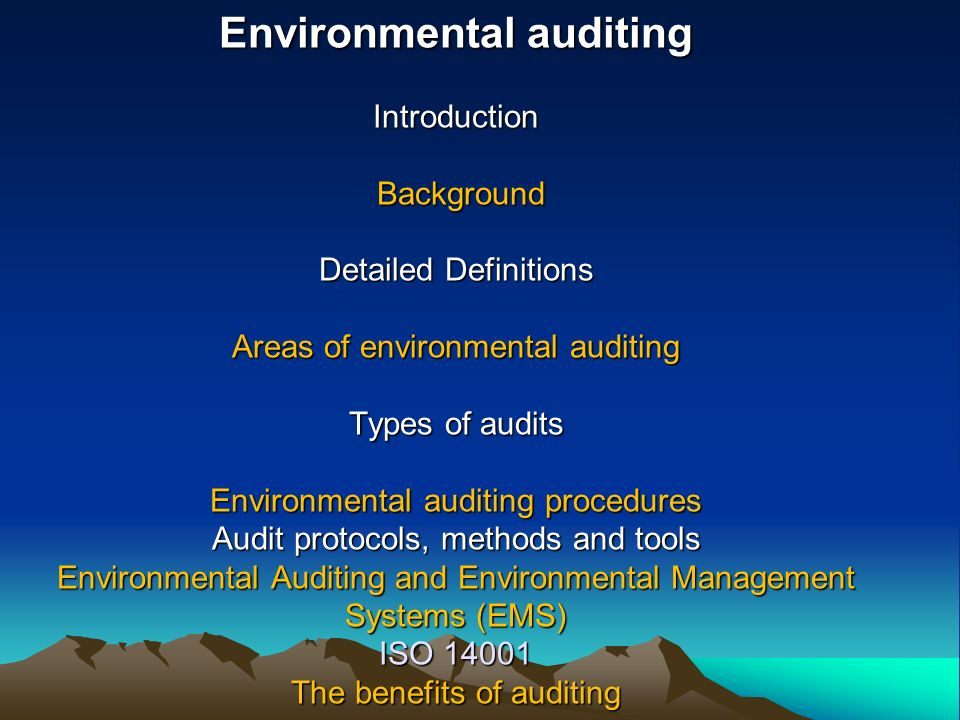 Environmental auditing Introduction Background Detailed Definitions Areas of environmental auditing Types of audits Environmental auditing procedures Audit protocols, methods and tools Environmental Auditing and Environmental Management Systems (EMS) ISO 14001 The benefits of auditing