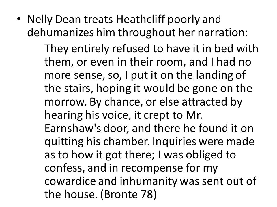 Nelly Dean treats Heathcliff poorly and dehumanizes him throughout her narration: