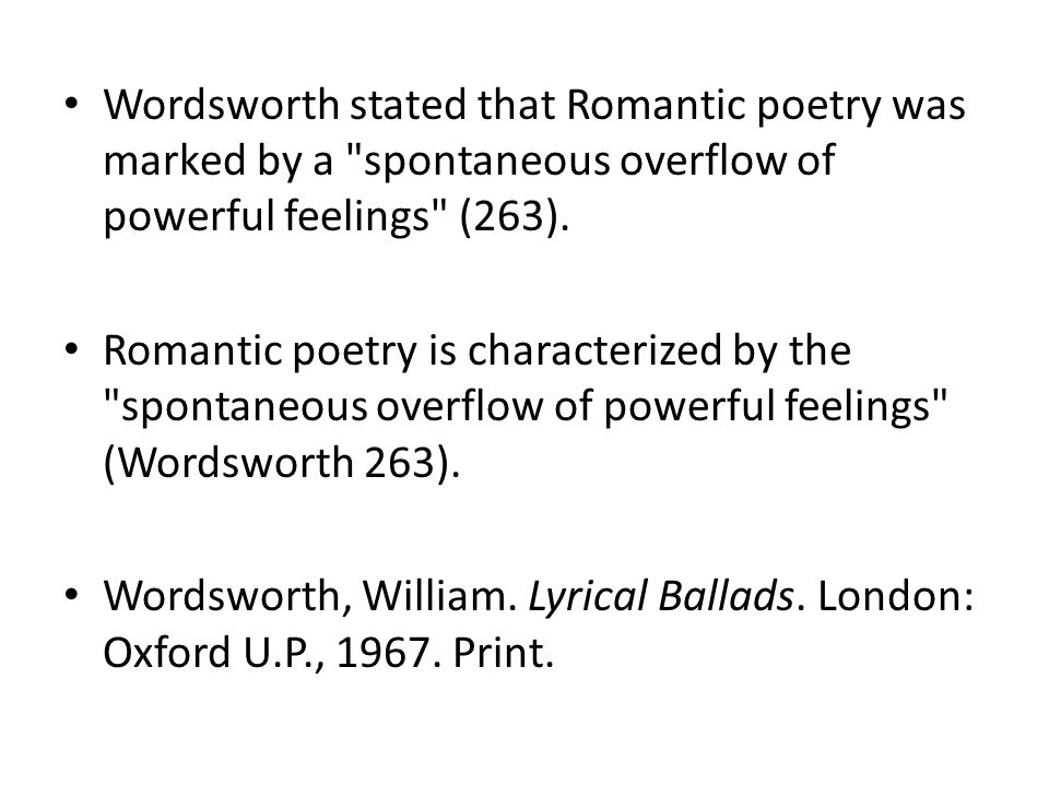 Wordsworth stated that Romantic poetry was marked by a spontaneous overflow of powerful feelings (263).