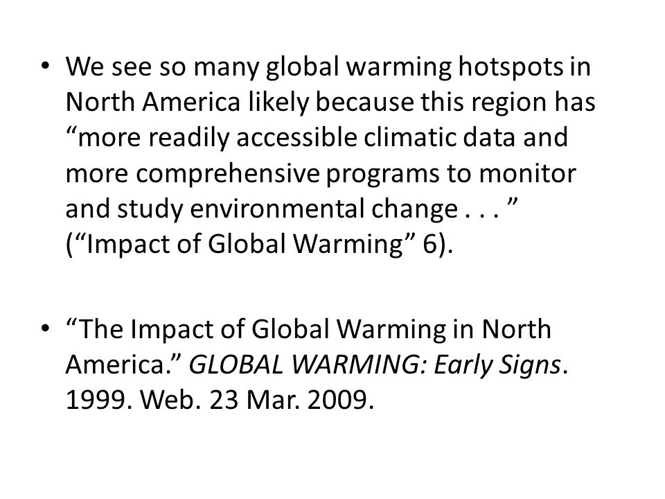We see so many global warming hotspots in North America likely because this region has more readily accessible climatic data and more comprehensive programs to monitor and study environmental change ( Impact of Global Warming 6).