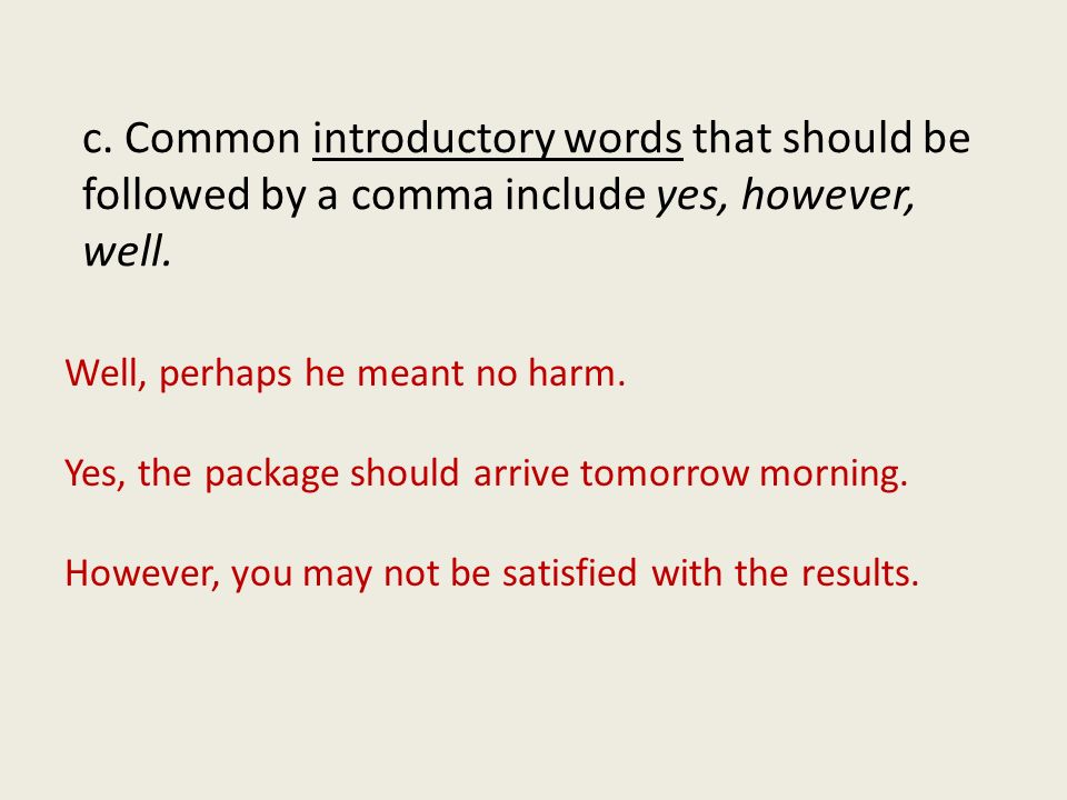 c. Common introductory words that should be followed by a comma include yes, however, well.
