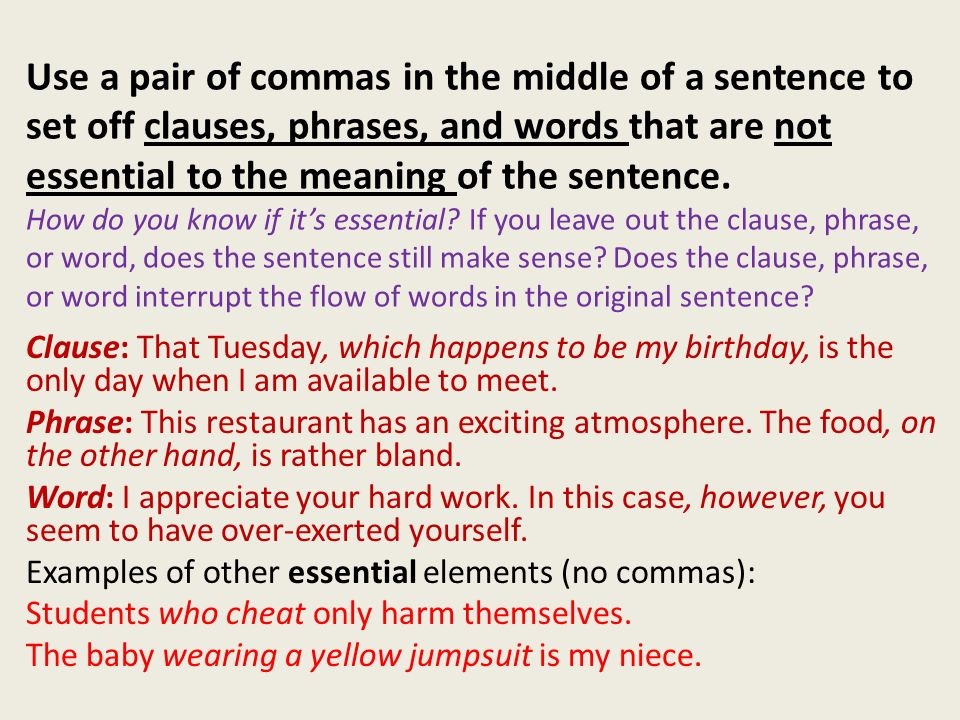 Use a pair of commas in the middle of a sentence to set off clauses, phrases, and words that are not essential to the meaning of the sentence. How do you know if it's essential If you leave out the clause, phrase, or word, does the sentence still make sense Does the clause, phrase, or word interrupt the flow of words in the original sentence