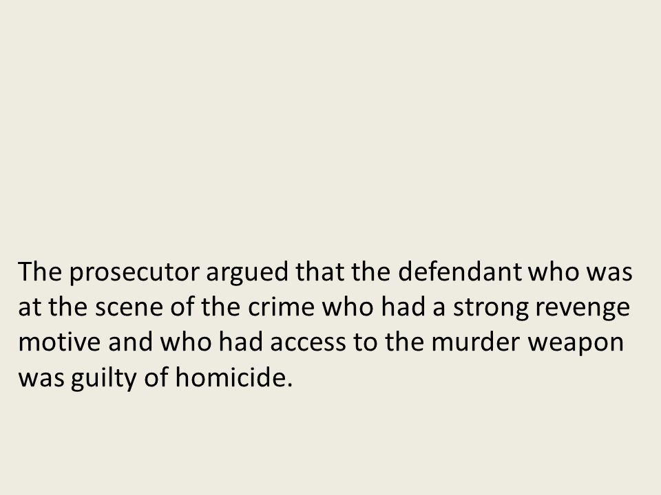 The prosecutor argued that the defendant who was at the scene of the crime who had a strong revenge motive and who had access to the murder weapon was guilty of homicide.