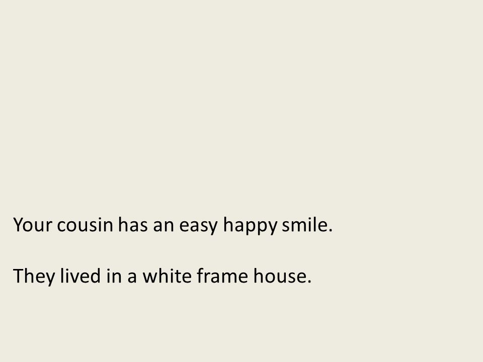 Your cousin has an easy happy smile. They lived in a white frame house.