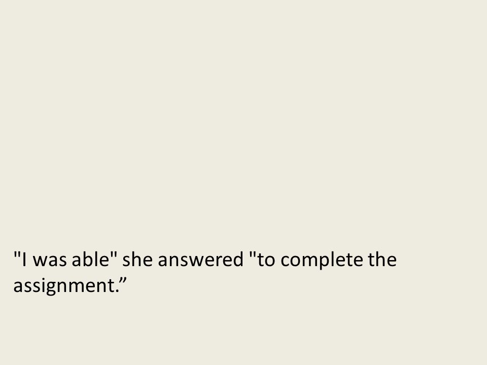 I was able she answered to complete the assignment.
