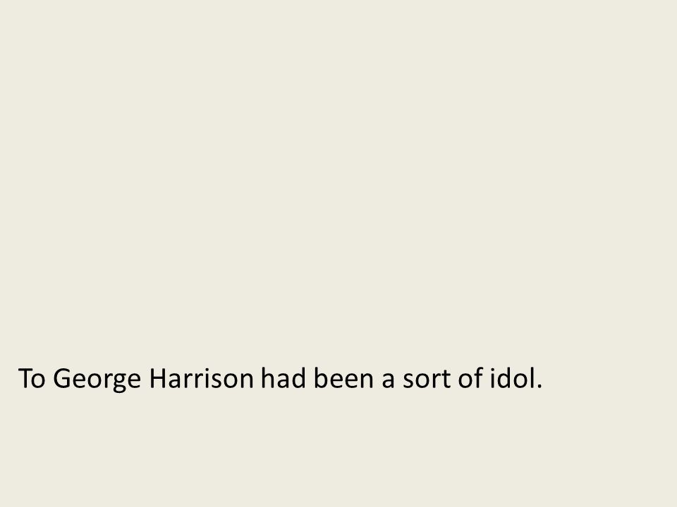 To George Harrison had been a sort of idol.