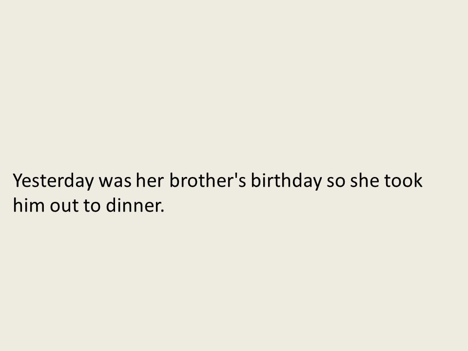 Yesterday was her brother s birthday so she took him out to dinner.