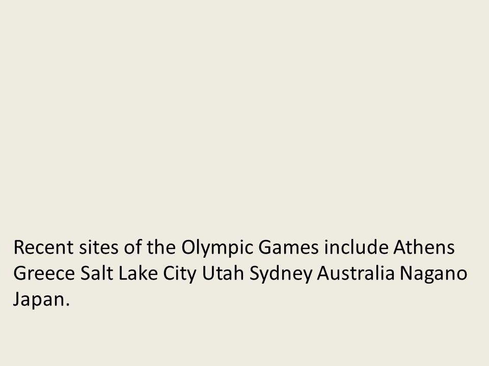 Recent sites of the Olympic Games include Athens Greece Salt Lake City Utah Sydney Australia Nagano Japan.