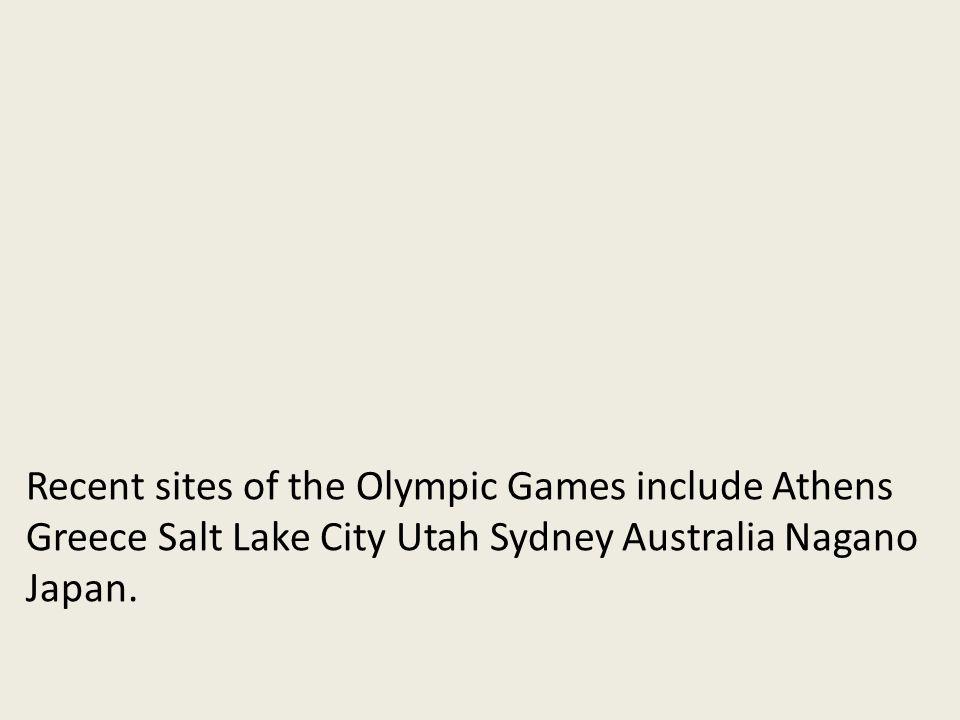 Recent sites of the Olympic Games include Athens Greece Salt Lake City Utah Sydney Australia Nagano Japan.