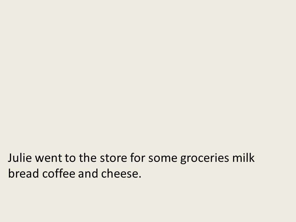 Julie went to the store for some groceries milk bread coffee and cheese.