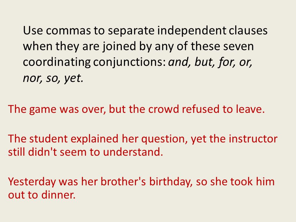 Use commas to separate independent clauses when they are joined by any of these seven coordinating conjunctions: and, but, for, or, nor, so, yet.