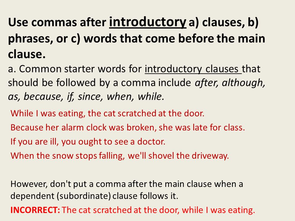 Use commas after introductory a) clauses, b) phrases, or c) words that come before the main clause. a. Common starter words for introductory clauses that should be followed by a comma include after, although, as, because, if, since, when, while.