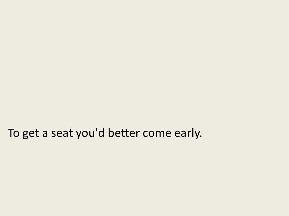 To get a seat you d better come early.