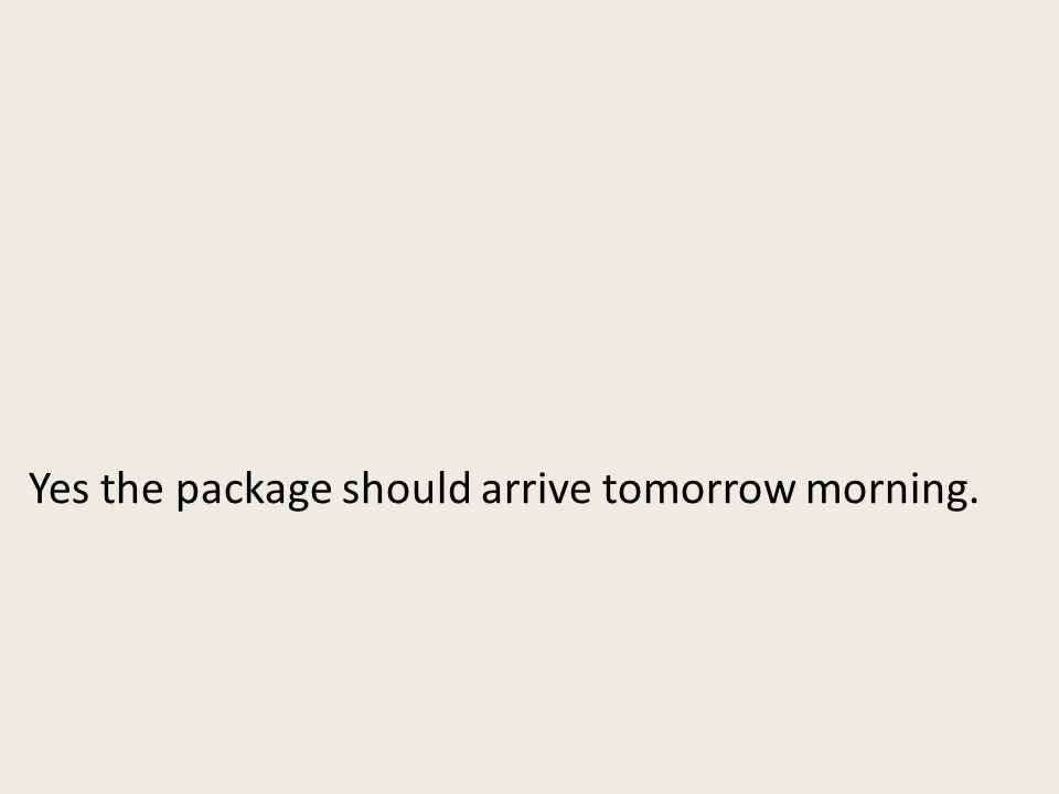 Yes the package should arrive tomorrow morning.