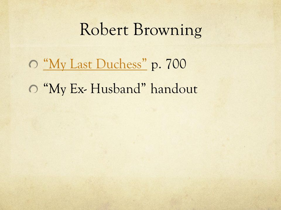 compare my last duchess and my ex husband A comparison of two poems by robert browning: my last duchess is written from the point there is no external environment in my last duchess, but there is an ex.