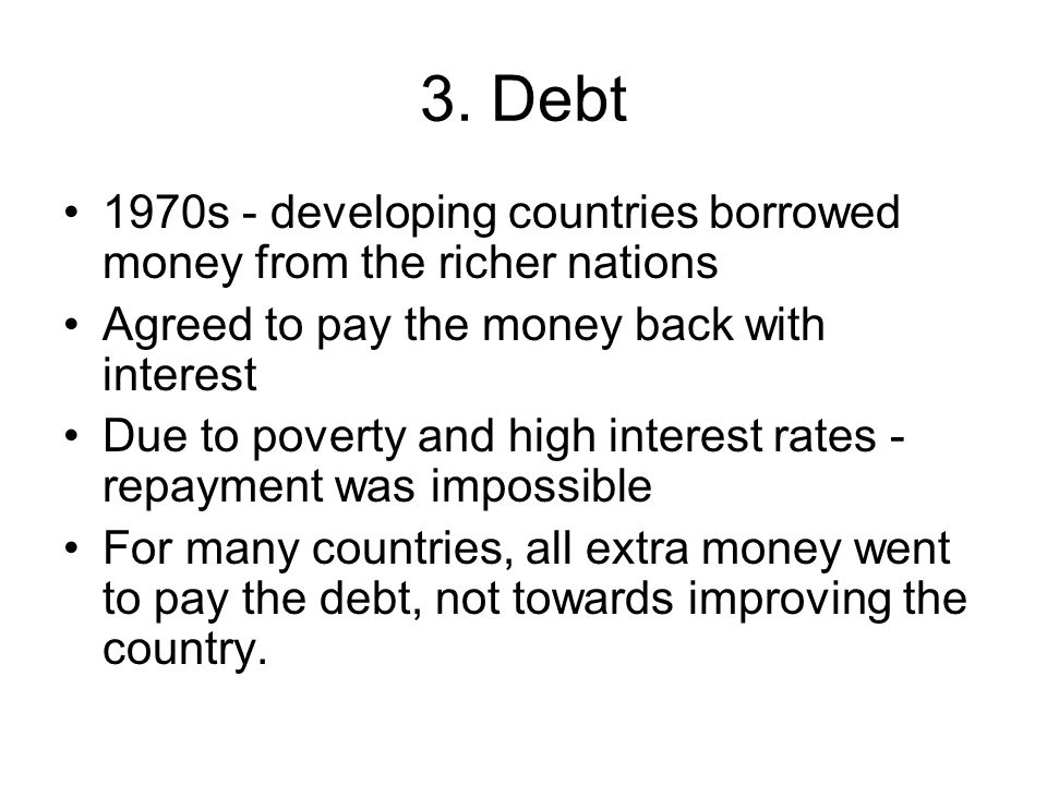 3. Debt 1970s - developing countries borrowed money from the richer nations. Agreed to pay the money back with interest.