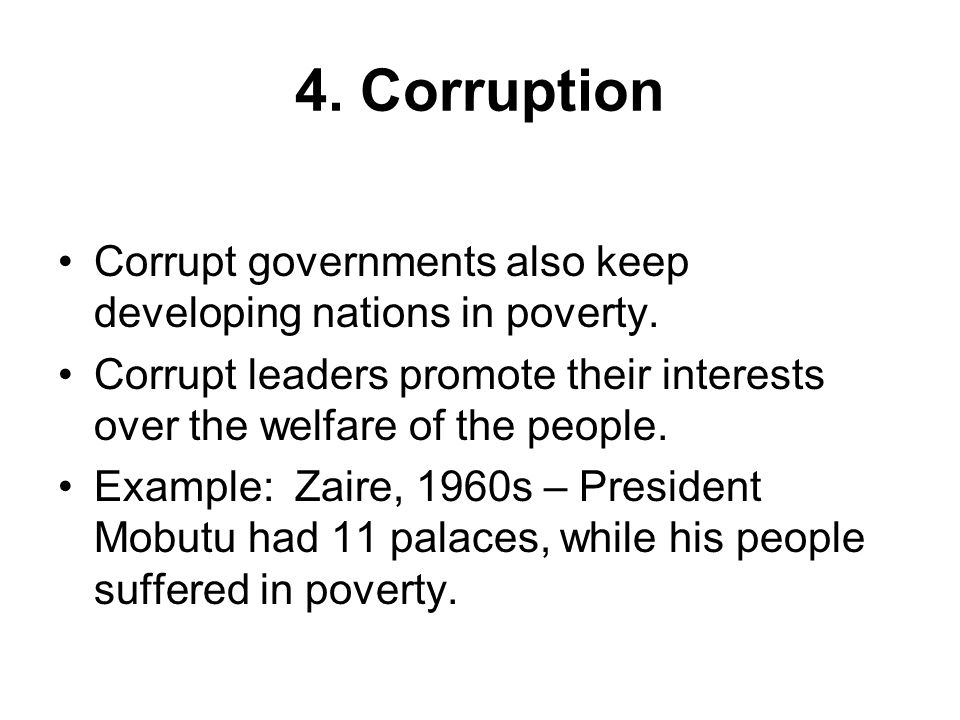 4. Corruption Corrupt governments also keep developing nations in poverty. Corrupt leaders promote their interests over the welfare of the people.