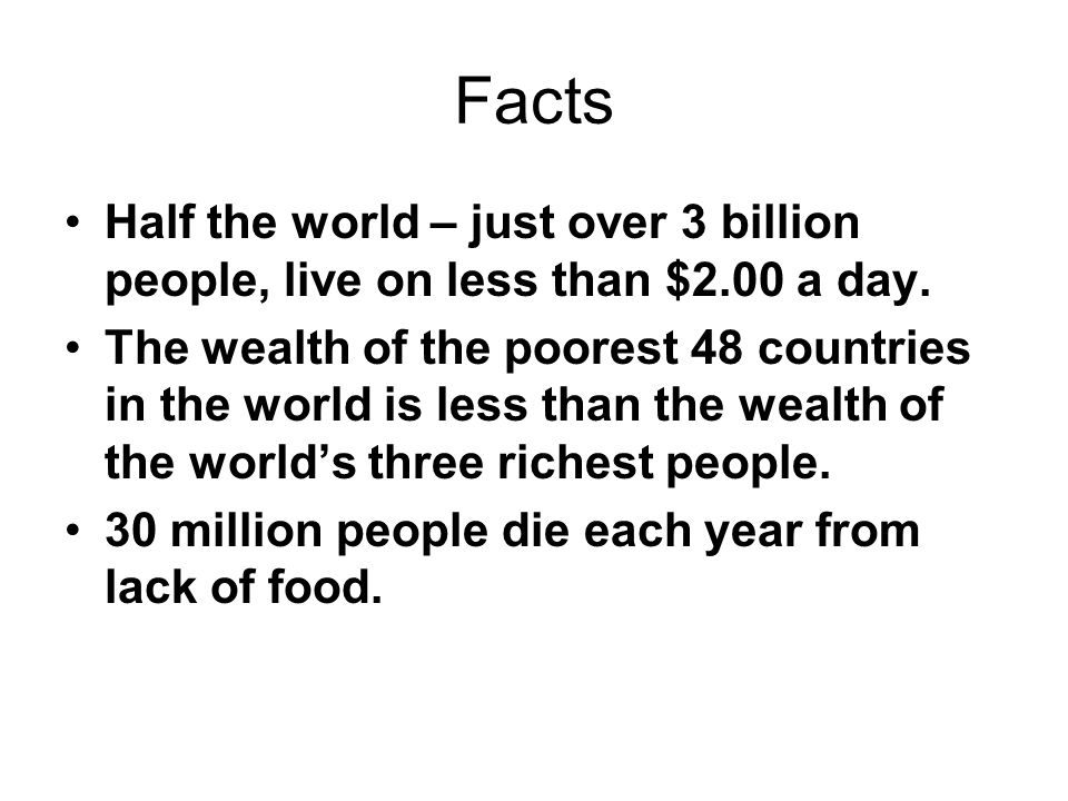 Facts Half the world – just over 3 billion people, live on less than $2.00 a day.