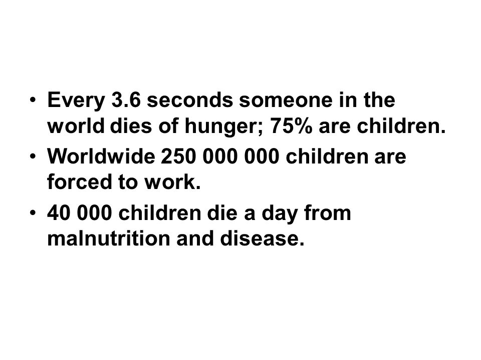 Every 3.6 seconds someone in the world dies of hunger; 75% are children.