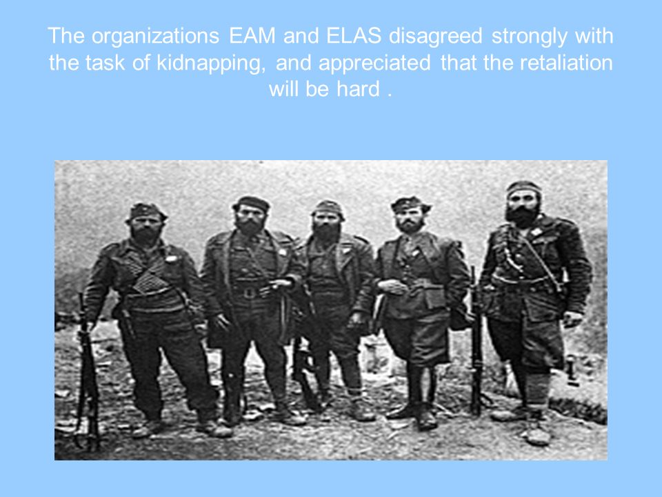 The organizations EAM and ELAS disagreed strongly with the task of kidnapping, and appreciated that the retaliation will be hard .
