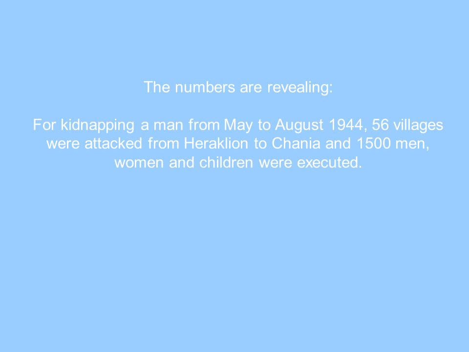 The numbers are revealing: For kidnapping a man from May to August 1944, 56 villages were attacked from Heraklion to Chania and 1500 men, women and children were executed.