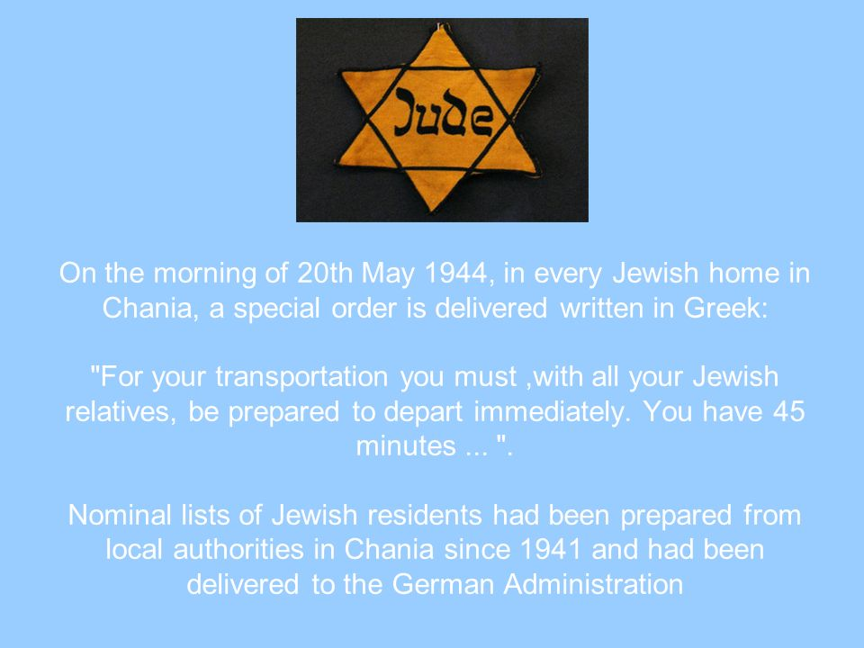 On the morning of 20th May 1944, in every Jewish home in Chania, a special order is delivered written in Greek: For your transportation you must ,with all your Jewish relatives, be prepared to depart immediately.