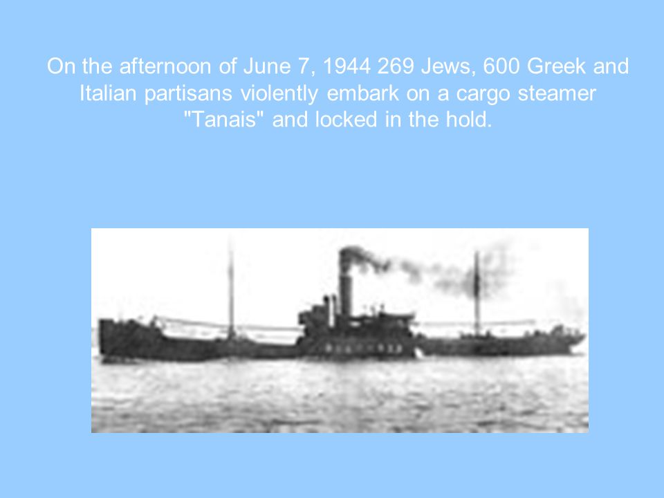 On the afternoon of June 7, 1944 269 Jews, 600 Greek and Italian partisans violently embark on a cargo steamer Tanais and locked in the hold.