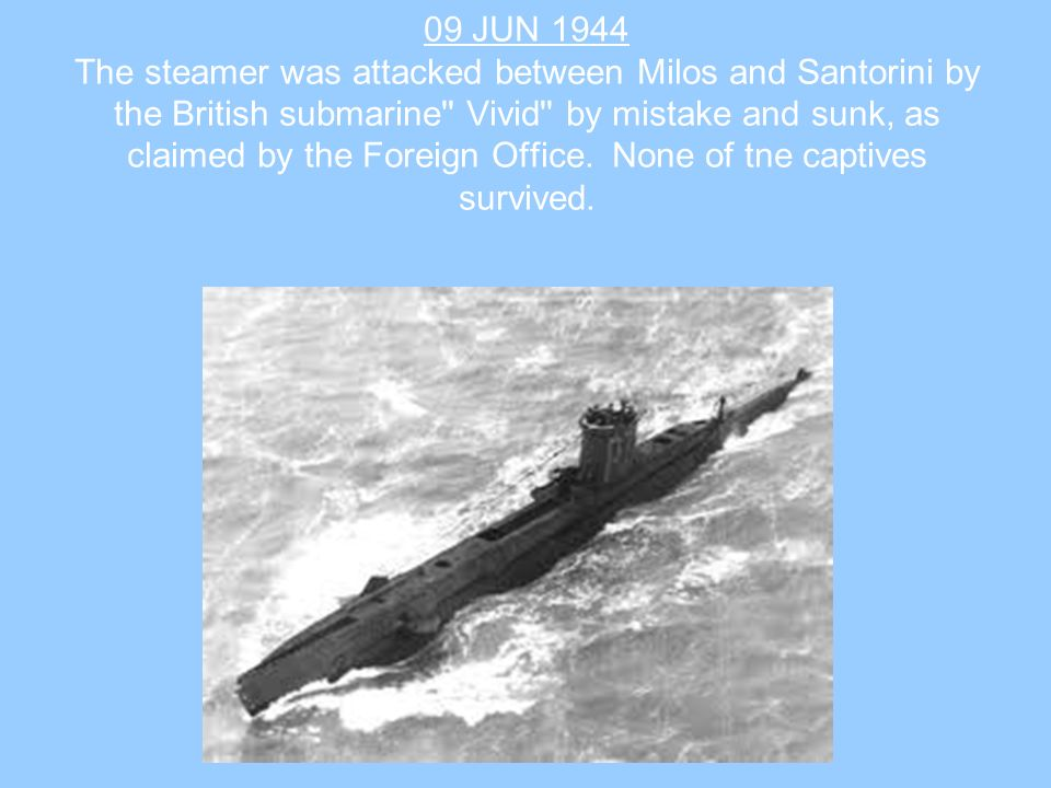 09 JUN 1944 The steamer was attacked between Milos and Santorini by the British submarine Vivid by mistake and sunk, as claimed by the Foreign Office.