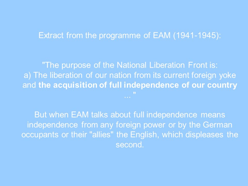 Extract from the programme of EAM (1941-1945): The purpose of the National Liberation Front is: a) The liberation of our nation from its current foreign yoke and the acquisition of full independence of our country ...