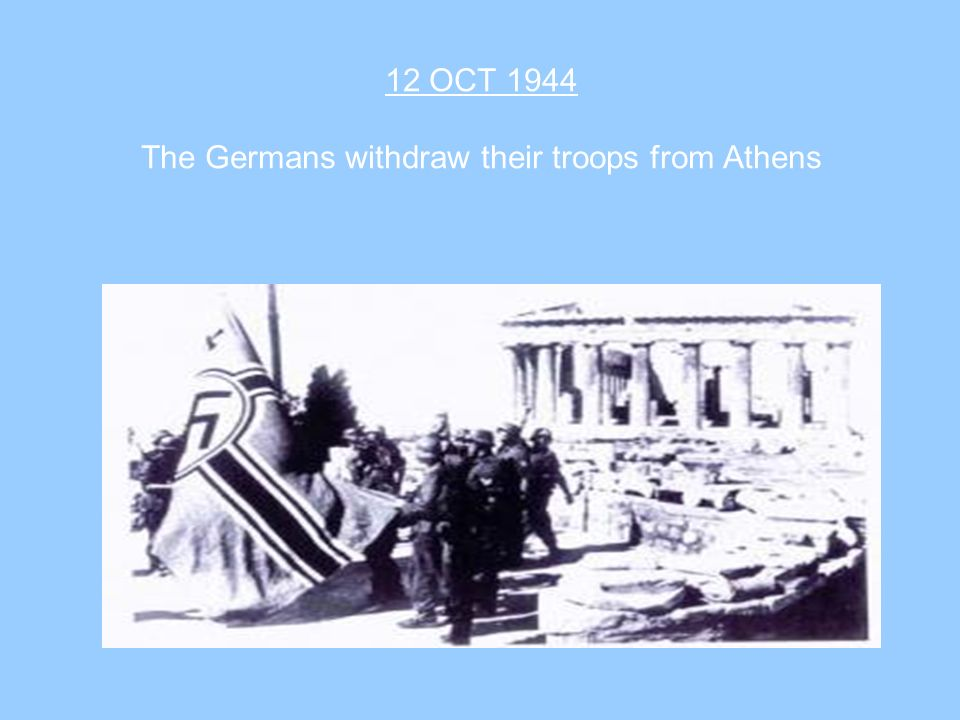 12 OCT 1944 The Germans withdraw their troops from Athens