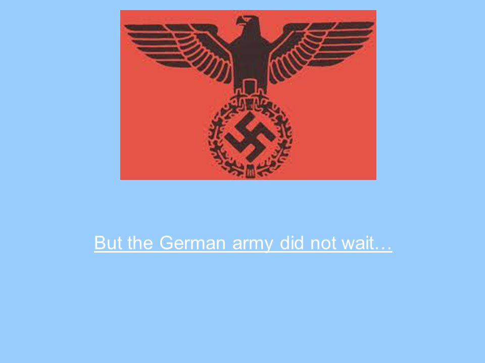 But the German army did not wait…