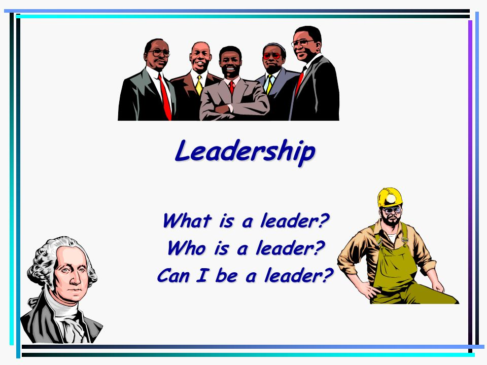 What is a leader Who is a leader Can I be a leader