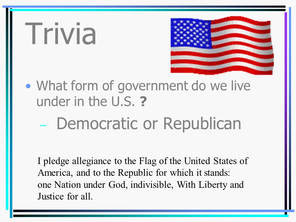 Trivia What form of government do we live under in the U.S.