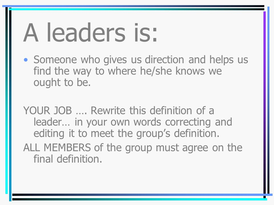 A leaders is: Someone who gives us direction and helps us find the way to where he/she knows we ought to be.