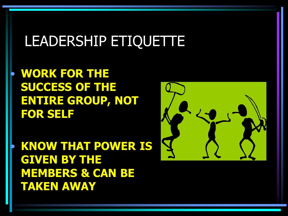 LEADERSHIP ETIQUETTE WORK FOR THE SUCCESS OF THE ENTIRE GROUP, NOT FOR SELF.