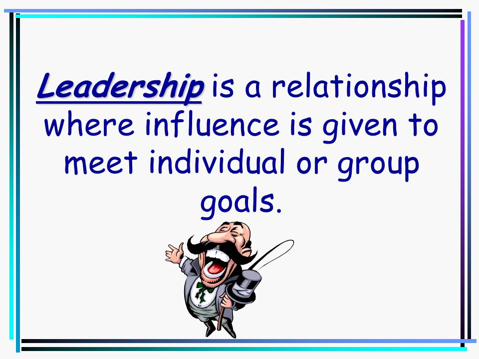 Leadership is a relationship where influence is given to meet individual or group goals.
