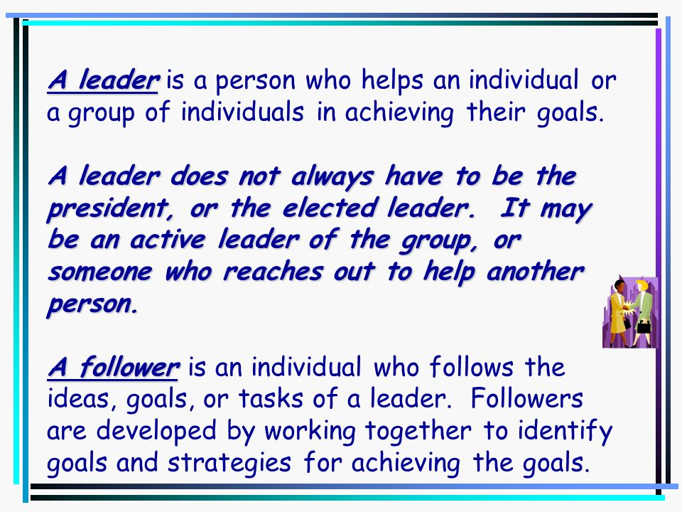 A leader is a person who helps an individual or a group of individuals in achieving their goals.
