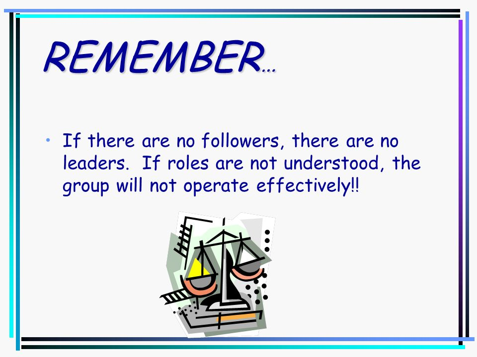 REMEMBER… If there are no followers, there are no leaders.