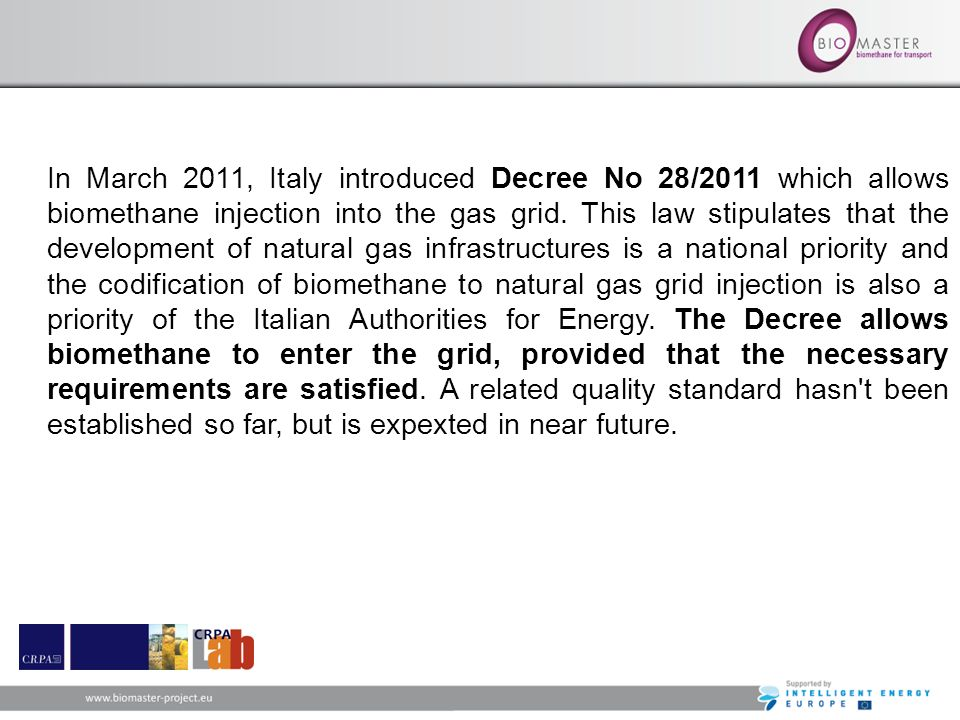 In March 2011, Italy introduced Decree No 28/2011 which allows biomethane injection into the gas grid. This law stipulates that the development of natural gas infrastructures is a national priority and the codification of biomethane to natural gas grid injection is also a priority of the Italian Authorities for Energy. The Decree allows biomethane to enter the grid, provided that the necessary requirements are satisfied. A related quality standard hasn t been established so far, but is expexted in near future.