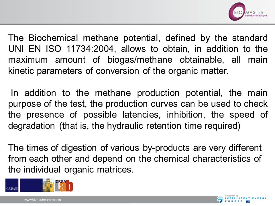 The Biochemical methane potential, defined by the standard UNI EN ISO 11734:2004, allows to obtain, in addition to the maximum amount of biogas/methane obtainable, all main kinetic parameters of conversion of the organic matter.