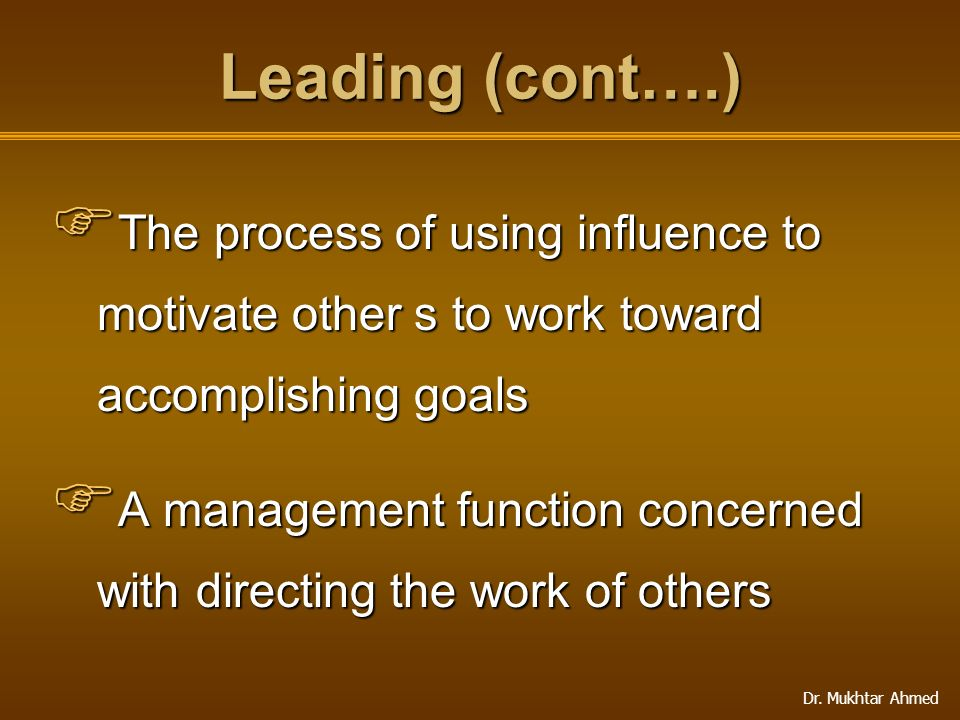 Leading (cont….) The process of using influence to motivate other s to work toward accomplishing goals.