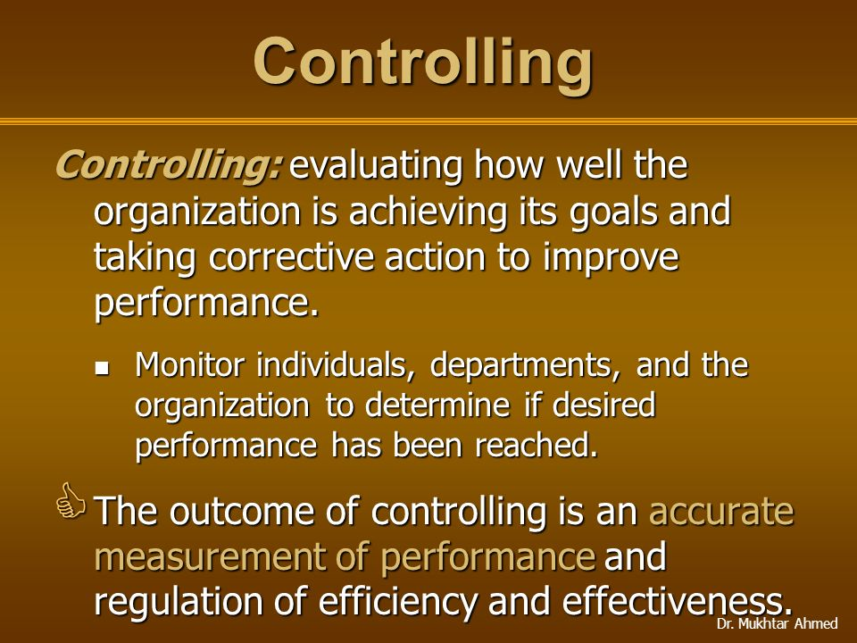 Controlling Controlling: evaluating how well the organization is achieving its goals and taking corrective action to improve performance.