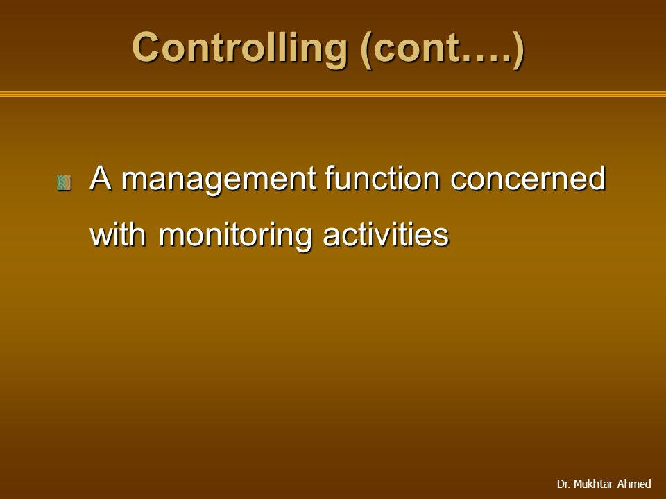 Controlling (cont….) A management function concerned with monitoring activities