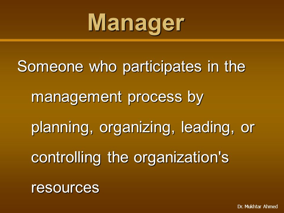 Manager Someone who participates in the management process by planning, organizing, leading, or controlling the organization s resources.